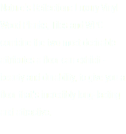 Nature's Reflections Luxury Vinyl Wood Planks, Tiles and WPC combine the two most desirable attributes a floor can exhibit - beauty and durability, to give you a floor that's incredibly long-lasting and attractive.